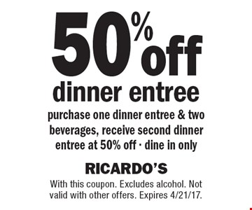 50% off dinner entree purchase one dinner entree & two beverages, receive second dinner entree at 50% off - dine in only. With this coupon. Excludes alcohol. Not valid with other offers. Expires 4/21/17.