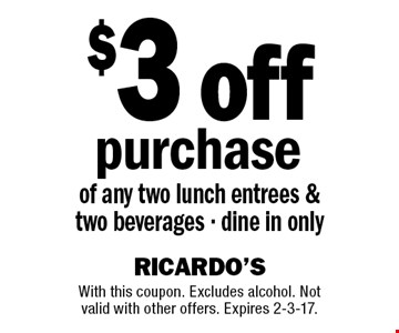 $3 off purchase of any two lunch entrees & two beverages - dine in only. With this coupon. Excludes alcohol. Not valid with other offers. Expires 2-3-17.