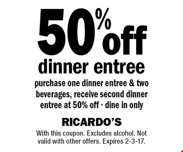 50% off dinner entree purchase one dinner entree & two beverages, receive second dinner entree at 50% off - dine in only. With this coupon. Excludes alcohol. Not valid with other offers. Expires 2-3-17.