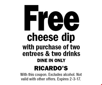 Free cheese dip with purchase of two entrees & two drinks dine in only. With this coupon. Excludes alcohol. Not valid with other offers. Expires 2-3-17.