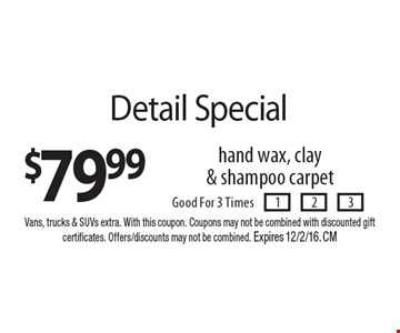 $79.99 Detail Special hand wax, clay& shampoo carpet. Good For 3 Times. Vans, trucks & SUVs extra. With this coupon. Coupons may not be combined with discounted gift certificates. Offers/discounts may not be combined. Expires 12/2/16. CM