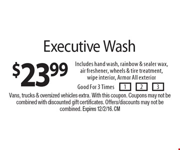 $23.99 Executive Wash Includes hand wash, rainbow & sealer wax,air freshener, wheels & tire treatment,wipe interior, Armor All exterior. Good For 3 Times. Vans, trucks & oversized vehicles extra. With this coupon. Coupons may not becombined with discounted gift certificates. Offers/discounts may not be combined. Expires 12/2/16. CM