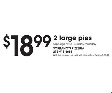 $18.99 2 large pies. Toppings extra. Sunday-thursday. With this coupon. Not valid with other offers. Expires 3-16-17.