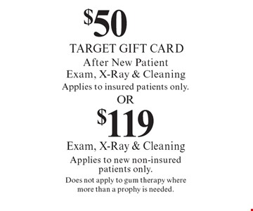 $50 Target gift card after new patient exam, x-ray & cleaning (applies to insured patients only) OR $119 exam, x-ray & cleaning (applies to new non-insured patients only). Does not apply to gum therapy where more than a prophy is needed.