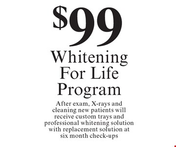 $99 Whitening For Life Program. After exam, X-rays and cleaning new patients will receive custom trays and professional whitening solution with replacement solution at six month check-ups.