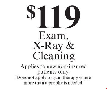 $119 Exam, X-Ray & Cleaning. Applies to new non-insured patients only. Does not apply to gum therapy where more than a prophy is needed. Offers expire in 4 weeks. Cannot be combined with any other discount. Reduced fee plan, and/or promotional price offering.