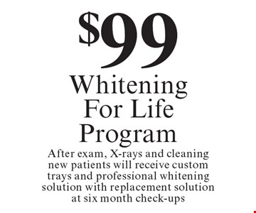 $99 Whitening For Life Program. After exam, X-rays and cleaning new patients will receive custom trays and professional whitening solution with replacement solution at six month check-ups. Offers expire in 4 weeks. Cannot be combined with any other discount. Reduced fee plan, and/or promotional price offering.