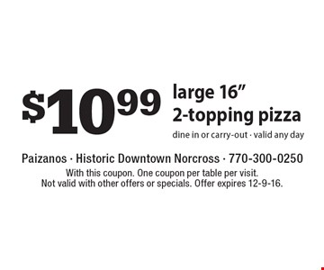 """$10.99 Large 16"""" 2-Topping Pizza. Dine in or carry-out. Valid any day. With this coupon. One coupon per table per visit. Not valid with other offers or specials. Offer expires 12-9-16."""