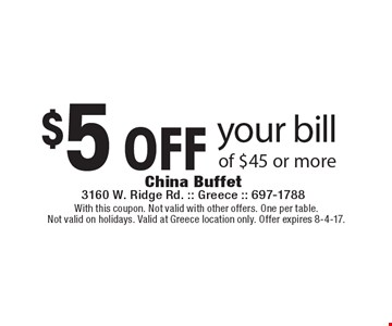$5 off your bill of $45 or more. With this coupon. Not valid with other offers. One per table. Not valid on holidays. Valid at Greece location only. Offer expires 8-4-17.