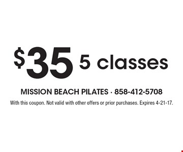 $35 5 classes. With this coupon. Not valid with other offers or prior purchases. Expires 4-21-17.