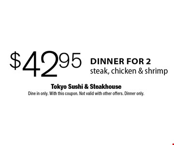 $42.95 dinner for 2 steak, chicken & shrimp. Dine in only. With this coupon. Not valid with other offers. Dinner only.