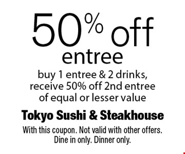 50% off entree buy 1 entree & 2 drinks, receive 50% off 2nd entree of equal or lesser value. With this coupon. Not valid with other offers. Dine in only. Dinner only.