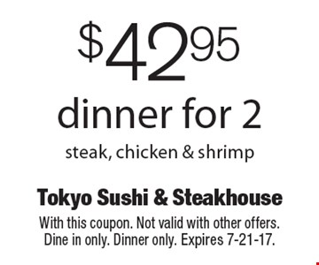 $42.95 dinner for 2 steak, chicken & shrimp. With this coupon. Not valid with other offers. Dine in only. Dinner only. Expires 7-21-17.