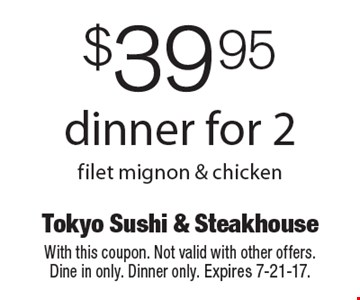 $39.95 dinner for 2 filet mignon & chicken. With this coupon. Not valid with other offers. Dine in only. Dinner only. Expires 7-21-17.