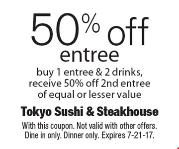 50% off entree. Buy 1 entree & 2 drinks, receive 50% off 2nd entree of equal or lesser value. With this coupon. Not valid with other offers. Dine in only. Dinner only. Expires 7-21-17.