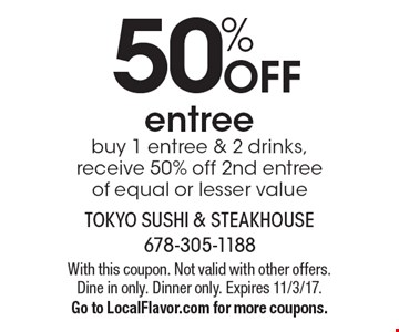 50% off entree. Buy 1 entree & 2 drinks, receive 50% off 2nd entree of equal or lesser value. With this coupon. Not valid with other offers. Dine in only. Dinner only. Expires 11/3/17. Go to LocalFlavor.com for more coupons.