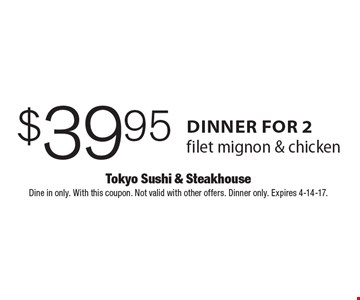 $39.95 dinner for 2. Filet mignon & chicken. Dine in only. With this coupon. Not valid with other offers. Dinner only. Expires 4-14-17.