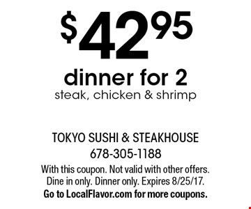 $42.95 dinner for 2 steak, chicken & shrimp. With this coupon. Not valid with other offers. Dine in only. Dinner only. Expires 8/25/17. Go to LocalFlavor.com for more coupons.
