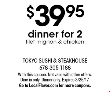 $39.95 dinner for 2 filet mignon & chicken. With this coupon. Not valid with other offers. Dine in only. Dinner only. Expires 8/25/17. Go to LocalFlavor.com for more coupons.