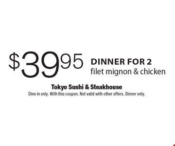 $39.95 dinner for 2 filet mignon & chicken. Dine in only. With this coupon. Not valid with other offers. Dinner only.