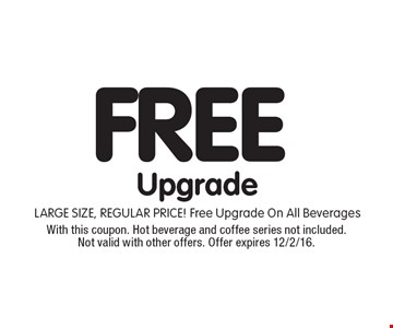 FREE Upgrade. LARGE SIZE, REGULAR PRICE! Free Upgrade On All Beverages. With this coupon. Hot beverage and coffee series not included. Not valid with other offers. Offer expires 12/2/16.