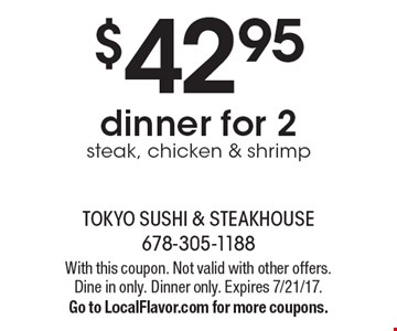 $42.95 dinner for 2, steak, chicken & shrimp. With this coupon. Not valid with other offers. Dine in only. Dinner only. Expires 7/21/17. Go to LocalFlavor.com for more coupons.
