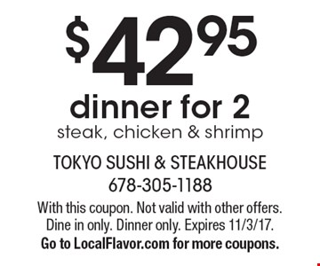 $42.95 dinner for 2 steak, chicken & shrimp. With this coupon. Not valid with other offers. Dine in only. Dinner only. Expires 11/3/17. Go to LocalFlavor.com for more coupons.