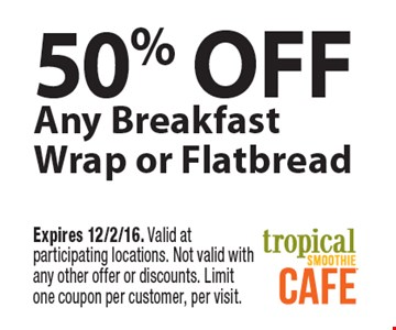 50% off any breakfast wrap or flatbread. Expires 12/2/16. Valid at participating locations. Not valid with any other offer or discounts. Limit one coupon per customer, per visit.