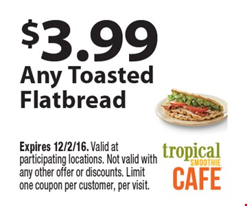 $3.99 any toasted flatbread. Expires 12/2/16. Valid at participating locations. Not valid with any other offer or discounts. Limit one coupon per customer, per visit.