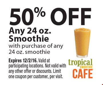 50% off any 24 oz. smoothie with purchase of any 24 oz. smoothie. Expires 12/2/16. Valid at participating locations. Not valid with any other offer or discounts. Limit one coupon per customer, per visit.