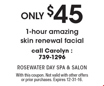 Only $45 1-hour amazing skin renewal facial call Carolyn: 739-1296. With this coupon. Not valid with other offers or prior purchases. Expires 12-31-16.
