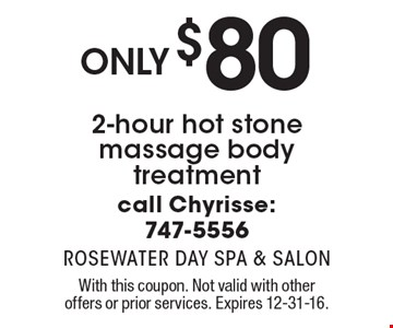 Only $80 2-hour hot stone massage body treatment call Chyrisse: 747-5556. With this coupon. Not valid with other offers or prior services. Expires 12-31-16.