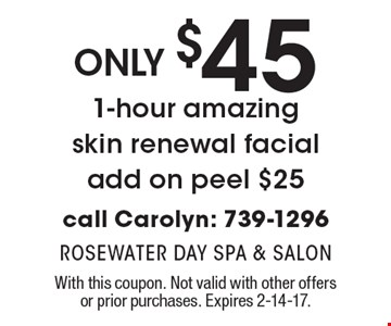 Only $45 1-hour amazing skin renewal facial, add on peel $25. Call Carolyn: 739-1296. With this coupon. Not valid with other offers or prior purchases. Expires 2-14-17.