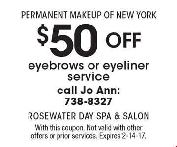 Permanent makeup of New York. $50 off eyebrows or eyeliner service. Call Jo Ann: 738-8327. With this coupon. Not valid with other offers or prior services. Expires 2-14-17.