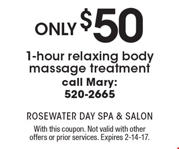 Only $50 1-hour relaxing body massage treatment. Call Mary: 520-2665. With this coupon. Not valid with other offers or prior services. Expires 2-14-17.