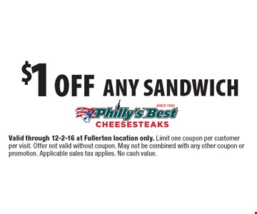 $1 off any sandwich. Valid through 12-2-16 at Fullerton location only. Limit one coupon per customer per visit. Offer not valid without coupon. May not be combined with any other coupon or promotion. Applicable sales tax applies. No cash value.
