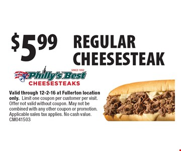 $5.99 regular cheesesteak. Valid through 12-2-16 at Fullerton location only.Limit one coupon per customer per visit. Offer not valid without coupon. May not be combined with any other coupon or promotion. Applicable sales tax applies. No cash value. CM041503
