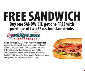 Free sandwich. Buy one sandwich, get one free with purchase of two 32 oz. fountain drinks. Valid through 12-2-16 at Fullerton location only. Free sandwich must be of equal or lesser value. Limit one coupon per customer per visit. Offer not valid without coupon. May not be combined with any other coupon or promotion. Excludes Burgers and Kids' Meals. Applicable sales tax applies. No cash value. CM041502