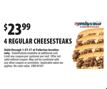 $23.99 for 4 regular cheesesteaks. Valid through 1-27-17 at Fullerton location only.Substitutions available at additional cost. Limit one coupon per customer per visit. Offer not valid without coupon. May not be combined with any other coupon or promotion. Applicable sales tax applies. No cash value. CM041501