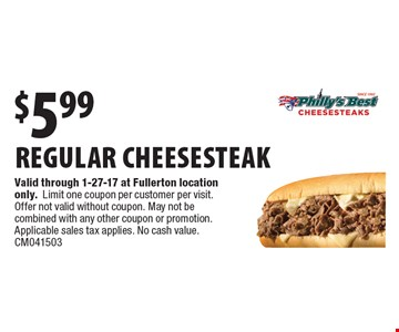 $5.99 regular cheesesteak. Valid through 1-27-17 at Fullerton location only.Limit one coupon per customer per visit. Offer not valid without coupon. May not be combined with any other coupon or promotion. Applicable sales tax applies. No cash value. CM041503