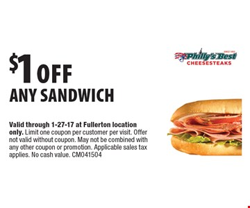 $1 off any sandwich. Valid through 1-27-17 at Fullerton location only. Limit one coupon per customer per visit. Offer not valid without coupon. May not be combined with any other coupon or promotion. Applicable sales tax applies. No cash value. CM041504