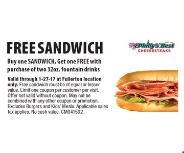 Free sandwich. Buy one sandwich, Get one free with purchase of two 32oz. fountain drinks. Valid through 1-27-17 at Fullerton location only. Free sandwich must be of equal or lesser value. Limit one coupon per customer per visit. Offer not valid without coupon. May not be combined with any other coupon or promotion. Excludes Burgers and Kids' Meals. Applicable sales tax applies. No cash value. CM041502