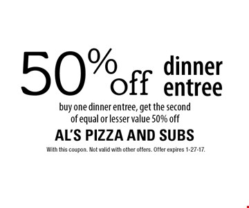 50% off dinner entree buy one dinner entree, get the secondof equal or lesser value 50% off. With this coupon. Not valid with other offers. Offer expires 1-27-17.