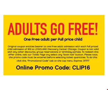 Adults Go FREE. One Free adult per full price child Original coupon entitles bearer to one Free adult admission with each full priced child admission of $19 to LEGOLAND discovery Center Chicago. Cannot be combined with any other offers.