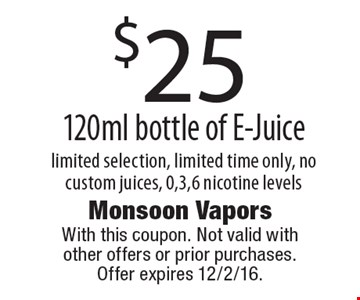 $25 120ml bottle of E-Juice. Limited selection, limited time only, no custom juices, 0,3,6 nicotine levels. With this coupon. Not valid with other offers or prior purchases. Offer expires 12/2/16.