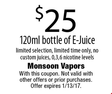 $25 120ml bottle of E-Juice limited selection, limited time only, no custom juices, 0,3,6 nicotine levels. With this coupon. Not valid with other offers or prior purchases. Offer expires 1/13/17.