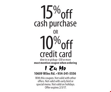 15% off cash purchase . 10% off credit card . . dine in or pickup - $30 or moremust mention coupon when ordering. With this coupon. Not valid with other offers. Not valid with early bird or special menu. Not valid on holidays. Offer expires 2/3/17.