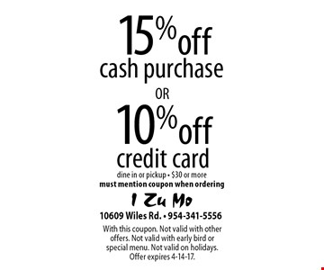 15% off cash purchase. 10% off credit card. Dine in or pickup - $30 or more. Must mention coupon when ordering. With this coupon. Not valid with other offers. Not valid with early bird or special menu. Not valid on holidays. Offer expires 4-14-17.