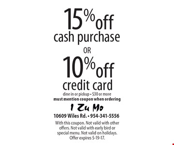 15% off cash purchase . 10% off credit card . dine in or pickup - $30 or more. must mention coupon when ordering. With this coupon. Not valid with other offers. Not valid with early bird or special menu. Not valid on holidays. Offer expires 5-19-17.
