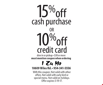 15% off cash purchase . 10% off credit card. dine in or pickup - $30 or more. must mention coupon when ordering. With this coupon. Not valid with other offers. Not valid with early bird or special menu. Not valid on holidays. Offer expires 5-19-17.